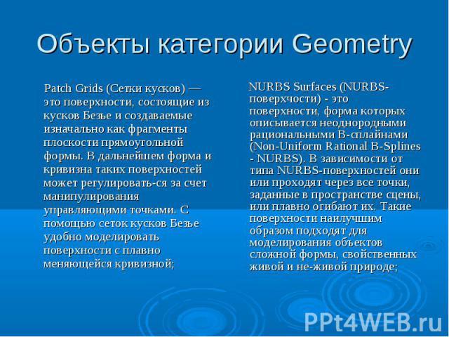 Объекты категории Geometry Patch Grids (Сетки кусков) — это поверхности, состоящие из кусков Безье и создаваемые изначально как фрагменты плоскости прямоугольной формы. В дальнейшем форма и кривизна таких поверхностей может регулироваться за счет ма…