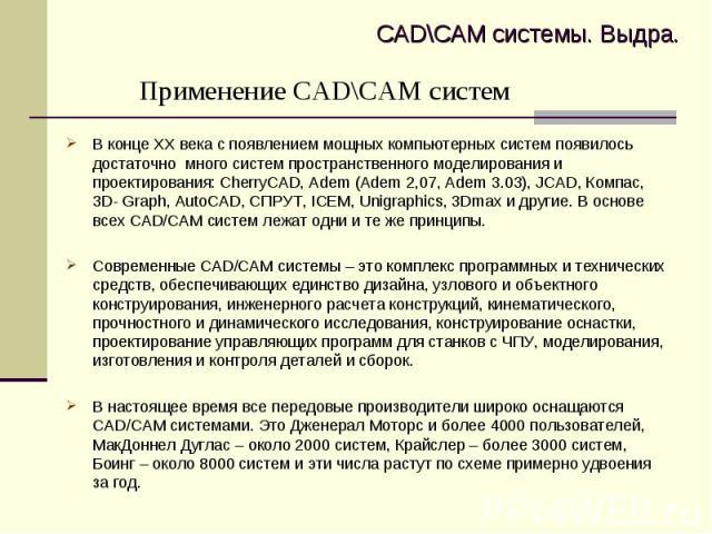 Применение CAD\CAM систем В конце ХХ века с появлением мощных компьютерных систем появилось достаточно много систем пространственного моделирования и проектирования: CherryCAD, Adem (Adem 2,07, Adem 3.03), JCAD, Компас, 3D- Graph, AutoCAD, СПРУТ, IC…
