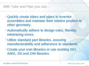 With Tube and Pipe you can… Quickly create tubes and pipes in Inventor assemblie