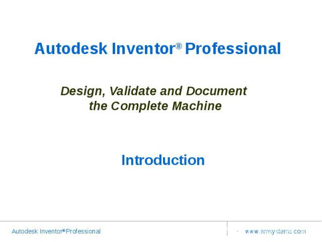 Autodesk Inventor® Professional Design, Validate and Document the Complete MachineIntroduction