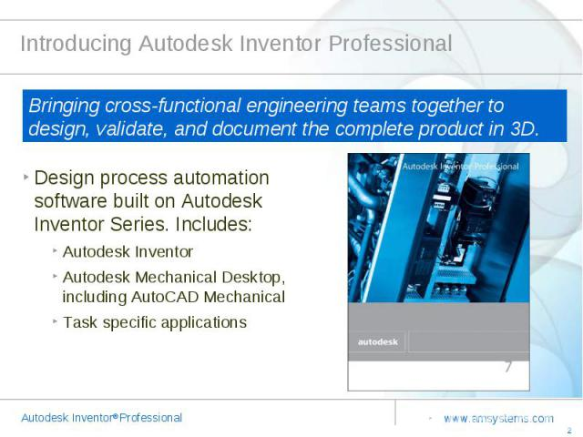 Introducing Autodesk Inventor Professional Bringing cross-functional engineering teams together to design, validate, and document the complete product in 3D. Design process automation software built on Autodesk Inventor Series. Includes:Autodesk Inv…