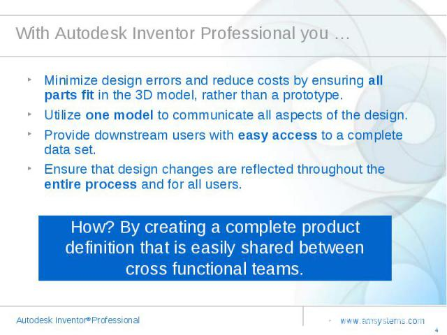 With Autodesk Inventor Professional you … Minimize design errors and reduce costs by ensuring all parts fit in the 3D model, rather than a prototype.Utilize one model to communicate all aspects of the design.Provide downstream users with easy access…