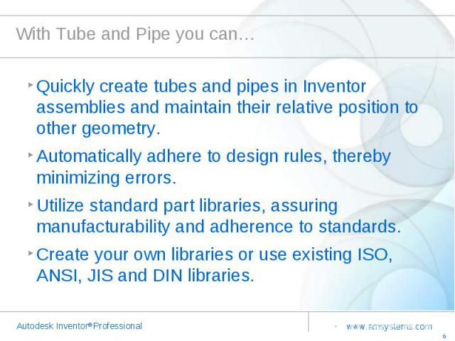 With Tube and Pipe you can… Quickly create tubes and pipes in Inventor assemblies and maintain their relative position to other geometry.Automatically adhere to design rules, thereby minimizing errors.Utilize standard part libraries, assuring manufa…