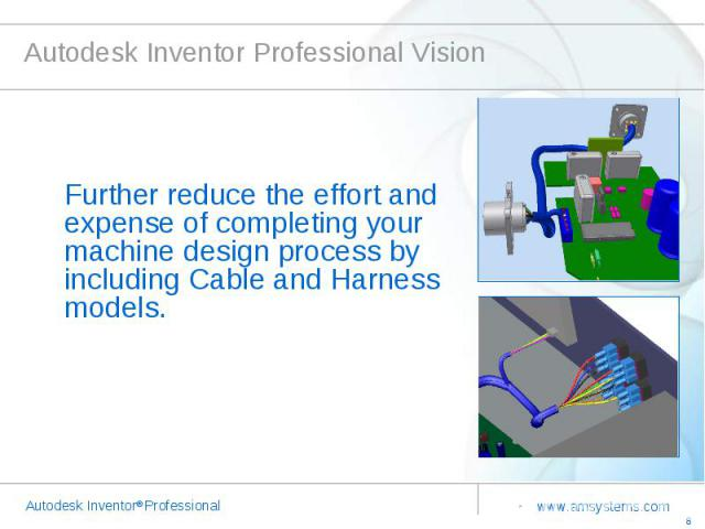 Autodesk Inventor Professional Vision Further reduce the effort and expense of completing your machine design process by including Cable and Harness models.