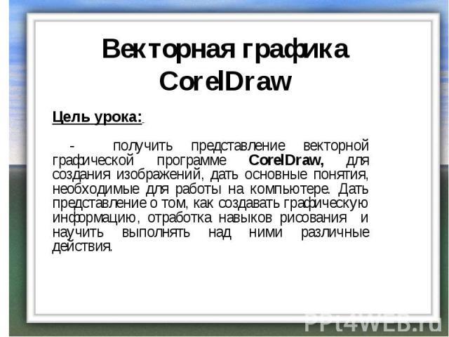 Векторная графика CorelDraw Цель урока: - получить представление векторной графической программе CorelDraw, для создания изображений, дать основные понятия, необходимые для работы на компьютере. Дать представление о том, как создавать графическую ин…