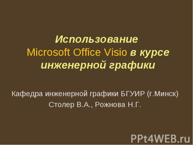 Использование Microsoft Office Visio в курсе инженерной графики Кафедра инженерной графики БГУИР (г.Минск)Столер В.А., Рожнова Н.Г.
