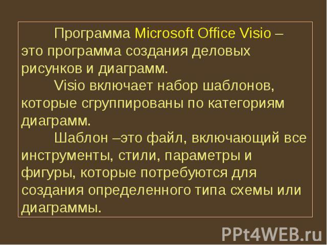 Программа Microsoft Office Visio – это программа создания деловых рисунков и диаграмм. Visio включает набор шаблонов, которые сгруппированы по категориям диаграмм. Шаблон –это файл, включающий все инструменты, стили, параметры и фигуры, которые потр…
