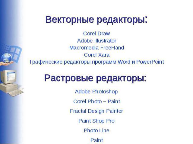 Векторные редакторы: Corel DrawAdobe IllustratorMacromedia FreeHandCorel XaraГрафические редакторы программ Word и PowerPointРастровые редакторы:Adobe PhotoshopCorel Photo – PaintFractal Design PainterPaint Shop ProPhoto LinePaint