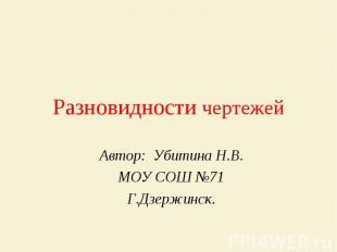 Разновидности чертежей Автор: Убитина Н.В.МОУ СОШ №71Г.Дзержинск.
