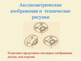 Аксонометрические изображения и технические рисунки Позволяют представить нагляд