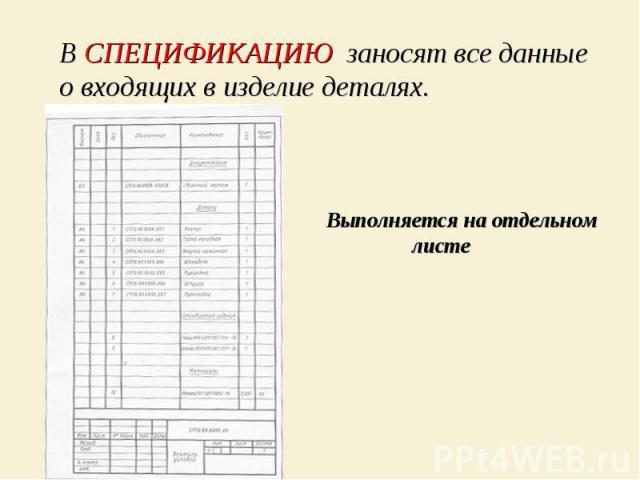 В СПЕЦИФИКАЦИЮ заносят все данные о входящих в изделие деталях. Выполняется на отдельном листе