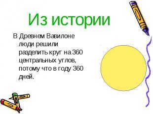 Из истории В Древнем Вавилоне люди решили разделить круг на 360 центральных угло