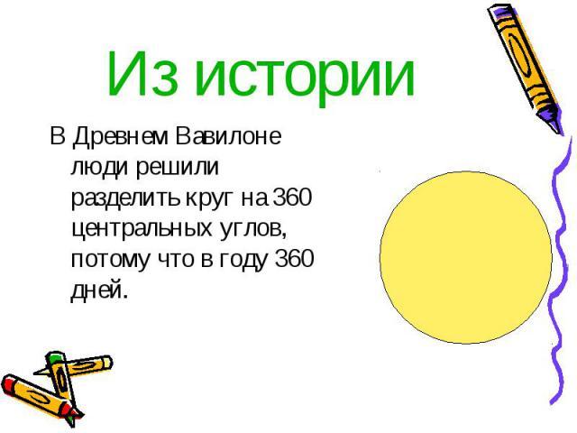 Из истории В Древнем Вавилоне люди решили разделить круг на 360 центральных углов, потому что в году 360 дней.