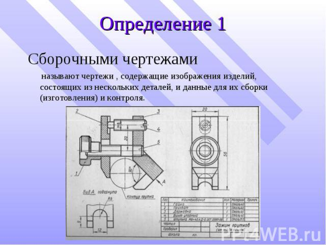Определение 1 Сборочными чертежами называют чертежи , содержащие изображения изделий, состоящих из нескольких деталей, и данные для их сборки (изготовления) и контроля.