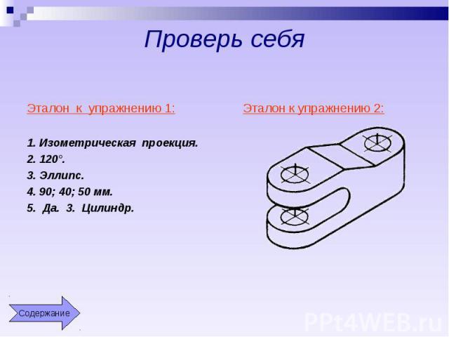 Проверь себя Эталон к упражнению 1:1. Изометрическая проекция.2. 120°.3. Эллипс.4. 90; 40; 50 мм.5. Да. 3. Цилиндр.Эталон к упражнению 2: