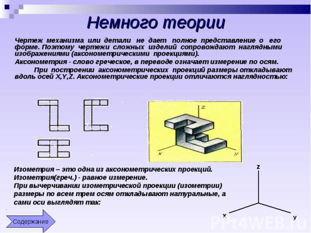 Немного теории Чертеж механизма или детали не дает полное представление о его форме. Поэтому чертежи сложных изделий сопровождают наглядными изображениями (аксонометрическими проекциями). Аксонометрия - слово греческое, в переводе означает измерение…