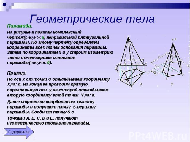 Геометрические тела Пирамида.На рисунке а показан комплексный чертеж(рисунок а) неправильной пятиугольной пирамиды. По этому чертежу определяем координаты всех точек основания пирамиды. Затем по координатам x и y строим изометрию пяти точек-вершин о…