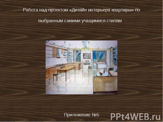 Работа над проектом «Дизайн интерьера квартиры» по выбранным самими учащимися стилям Приложение №5
