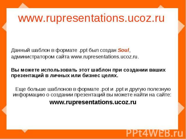 www.rupresentations.ucoz.ru Данный шаблон в формате .ppt был создан Soul, администратором сайта www.rupresentations.ucoz.ru. Вы можете использовать этот шаблон при создании ваших презентаций в личных или бизнес целях.Еще больше шаблонов в формате .p…
