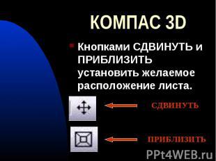КОМПАС 3D Кнопками СДВИНУТЬ и ПРИБЛИЗИТЬ установить желаемое расположение листа.