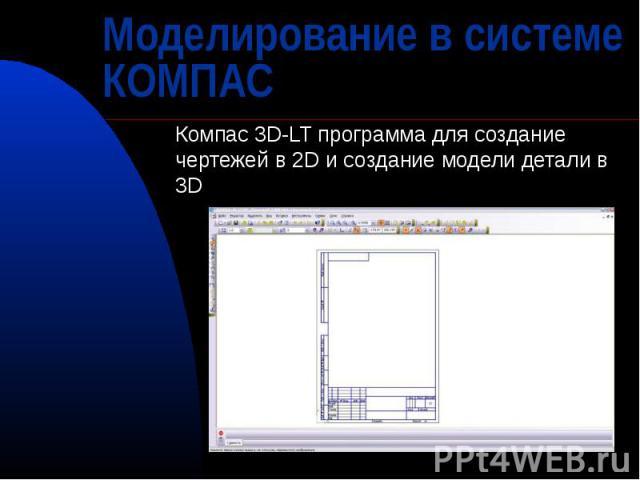 Моделирование в системеКОМПАС Компас 3D-LT программа для создание чертежей в 2D и создание модели детали в 3D