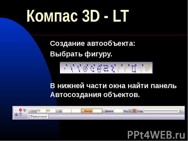 Компас 3D - LT Создание автообъекта:Выбрать фигуру.В нижней части окна найти панель Автосоздания объектов.
