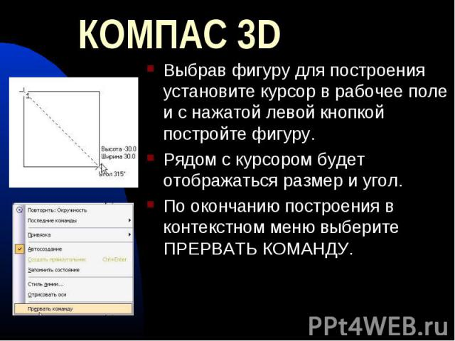 КОМПАС 3D Выбрав фигуру для построения установите курсор в рабочее поле и с нажатой левой кнопкой постройте фигуру.Рядом с курсором будет отображаться размер и угол.По окончанию построения в контекстном меню выберите ПРЕРВАТЬ КОМАНДУ.