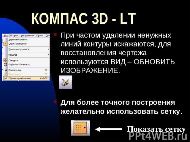 КОМПАС 3D - LT При частом удалении ненужных линий контуры искажаются, для восстановления чертежа используются ВИД – ОБНОВИТЬ ИЗОБРАЖЕНИЕ.Для более точного построения желательно использовать сетку.
