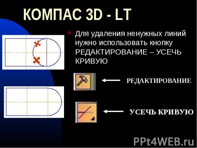КОМПАС 3D - LT Для удаления ненужных линий нужно использовать кнопку РЕДАКТИРОВАНИЕ – УСЕЧЬ КРИВУЮ