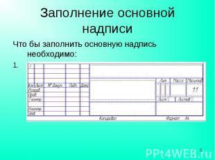 Заполнение основной надписи Что бы заполнить основную надпись необходимо:Указате