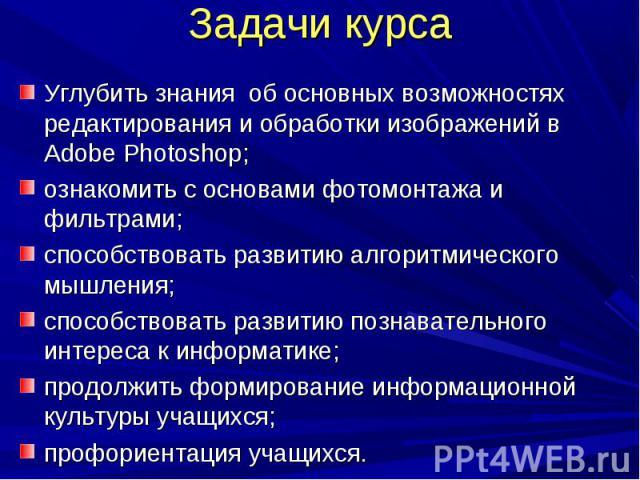 Задачи курса Углубить знания об основных возможностях редактирования и обработки изображений в Adobe Photoshop;ознакомить с основами фотомонтажа и фильтрами;способствовать развитию алгоритмического мышления;способствовать развитию познавательного ин…