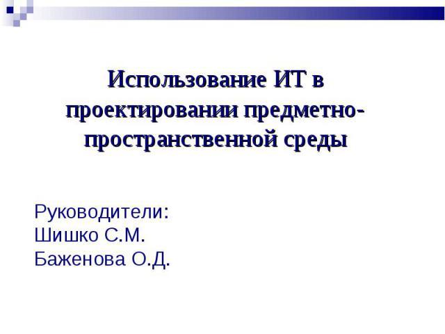 Использование ИТ в проектировании предметно-пространственной средыРуководители:Шишко С.М.Баженова О.Д.