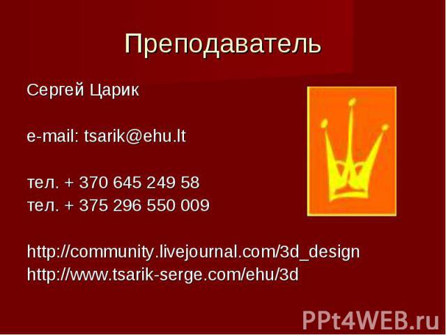 Преподаватель Сергей Царик e-mail: tsarik@ehu.ltтел. + 370 645 249 58тел. + 375 296 550 009http://community.livejournal.com/3d_designhttp://www.tsarik-serge.com/ehu/3d