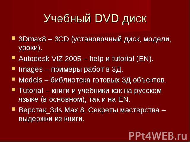 Учебный DVD диск 3Dmax8 – 3CD (установочный диск, модели, уроки).Autodesk VIZ 2005 – help и tutorial (EN).Images – примеры работ в 3Д.Models – библиотека готовых 3Д объектов.Tutorial – книги и учебники как на русском языке (в основном), так и на EN.…