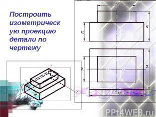 Построить изометрическую проекцию детали по чертежу
