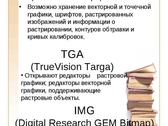EPS (Encapsulated PostScript) Применяется в полиграфии Возможно хранение векторной и точечной графики, шрифтов, растрированных изображений и информации о растрировании, контуров обтравки и кривых калибровок.TGA(TrueVision Targa) Открывают редакторы…