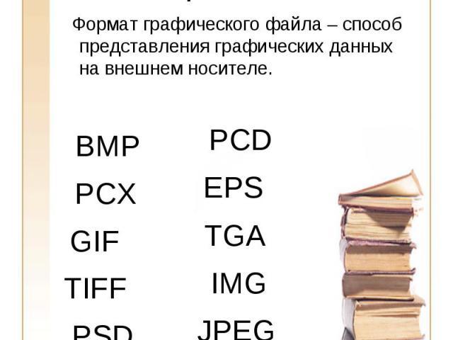 Форматы графических файлов Формат графического файла – способ представления графических данных на внешнем носителе.