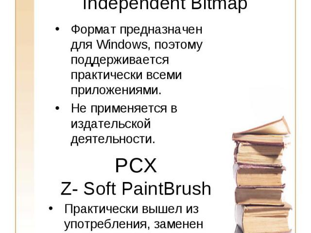 BMPWindows Device Independent Bitmap Формат предназначен для Windows, поэтому поддерживается практически всеми приложениями.Не применяется в издательской деятельности.PCXZ- Soft PaintBrushПрактически вышел из употребления, заменен на GIF и TIFF.Откр…