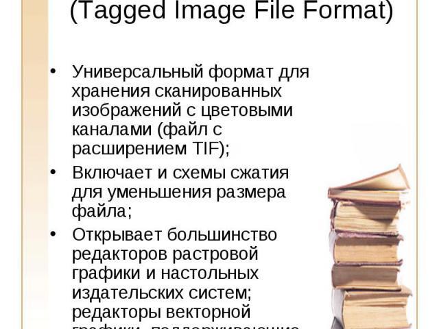 TIFF(Tagged Image File Format) Универсальный формат для хранения сканированных изображений с цветовыми каналами (файл с расширением TIF);Включает и схемы сжатия для уменьшения размера файла;Открывает большинство редакторов растровой графики и настол…