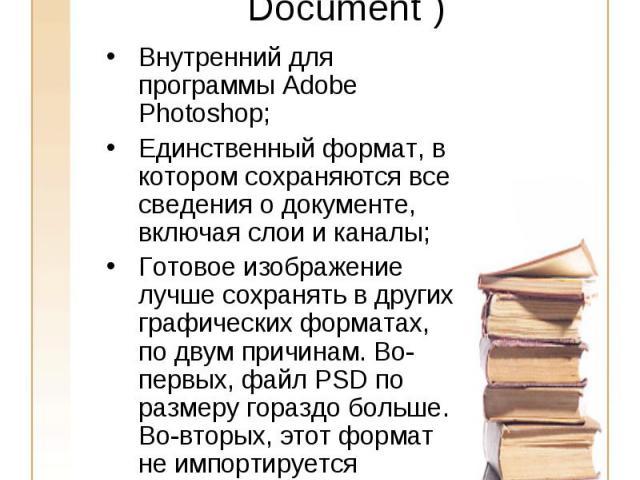 PSD(Adobe PhotoShop Document ) Внутренний для программы Adobe Photoshop;Единственный формат, в котором сохраняются все сведения о документе, включая слои и каналы;Готовое изображение лучше сохранять в других графических форматах, по двум причинам. В…