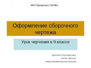 Оформление сборочного чертежа Урок черчения в 9 классеДенисенко Ольга Борисовна,