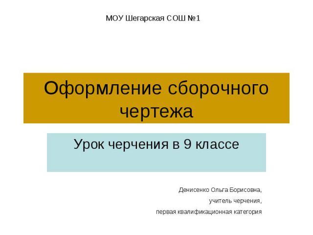 Оформление сборочного чертежа Урок черчения в 9 классеДенисенко Ольга Борисовна,учитель черчения,первая квалификационная категория