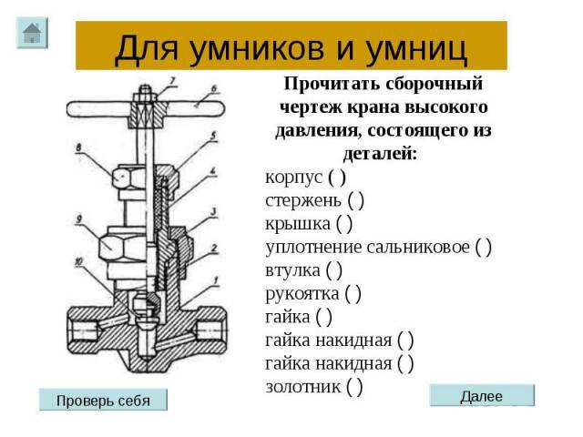Для умников и умниц Прочитать сборочный чертеж крана высокого давления, состоящего из деталей: корпус ( )стержень ( ) крышка ( )уплотнение сальниковое ( ) втулка ( )рукоятка ( ) гайка ( )гайка накидная ( )гайка накидная ( ) золотник ( )