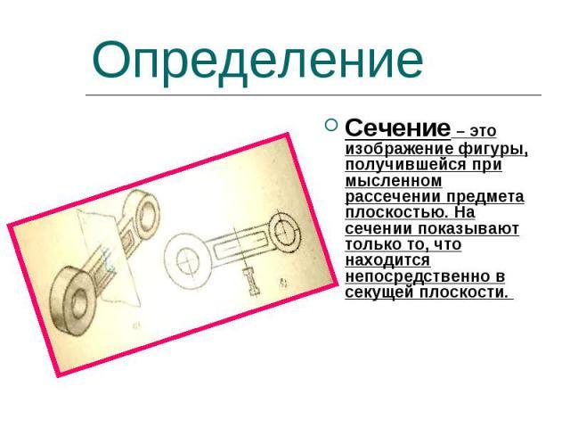 Определение Сечение – это изображение фигуры, получившейся при мысленном рассечении предмета плоскостью. На сечении показывают только то, что находится непосредственно в секущей плоскости.