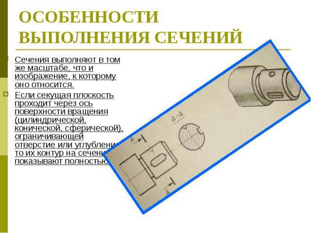 ОСОБЕННОСТИ ВЫПОЛНЕНИЯ СЕЧЕНИЙ Сечения выполняют в том же масштабе, что и изображение, к которому оно относится.Если секущая плоскость проходит через ось поверхности вращения (цилиндрической, конической, сферической), ограничивающей отверстие или уг…