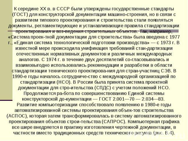 К середине XX в. в СССР были утверждены государственные стандарты (ГОСТ) для конструкторской документации машиностроения, но в связи с развитием типового проектирования и строительства стали появляться документы, регламентирующие и устанавливающие п…