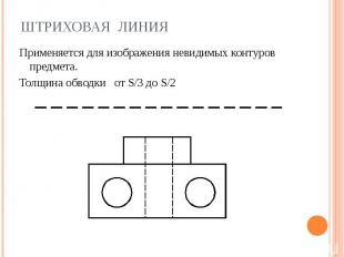 Штриховая линия Применяется для изображения невидимых контуров предмета.Толщина