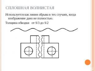Сплошная волнистая Используется как линия обрыва в тех случаях, когда изображени