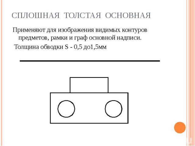 Сплошная толстая основная Применяют для изображения видимых контуров предметов, рамки и граф основной надписи. Толщина обводки S - 0,5 до1,5мм