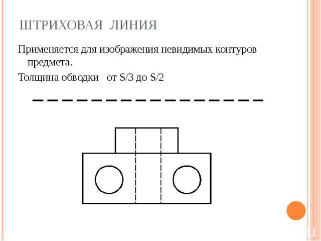 Штриховая линия Применяется для изображения невидимых контуров предмета.Толщина обводки от S/3 до S/2